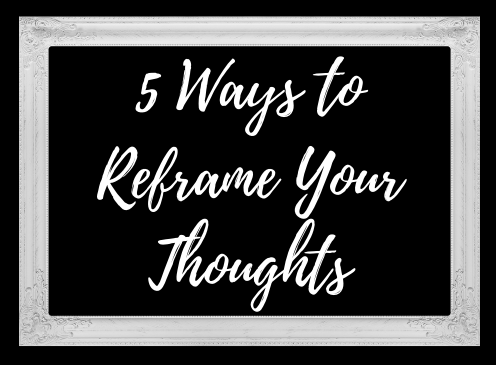 5 Ways to Reframe Your Thoughts